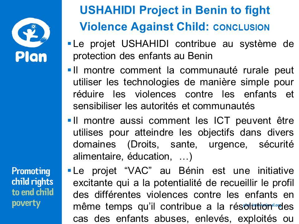 USHAHIDI Project in Benin to fight Violence Against Child: CONCLUSION Le projet USHAHIDI contribue au système de protection des enfants au Benin Il montre comment la communauté rurale peut utiliser les technologies de manière simple pour réduire les violences contre les enfants et sensibiliser les autorités et communautés Il montre aussi comment les ICT peuvent être utilises pour atteindre les objectifs dans divers domaines (Droits, sante, urgence, sécurité alimentaire, éducation, …) Le projet VAC au Bénin est une initiative excitante qui a la potentialité de recueillir le profil des différentes violences contre les enfants en même temps quil contribue a la résolution des cas des enfants abuses, enlevés, exploités ou maltraites.