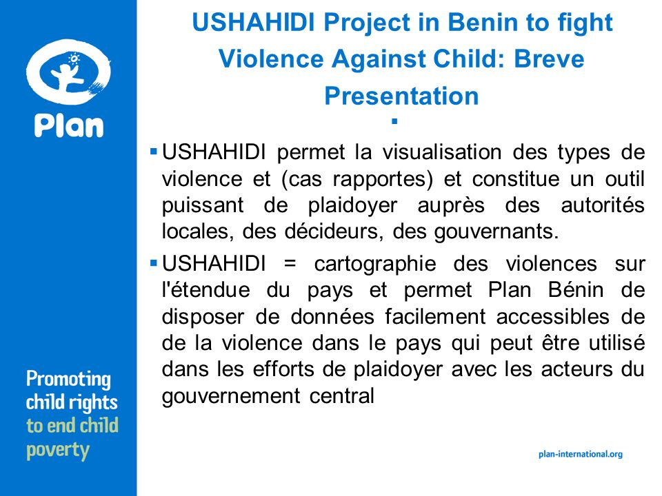 USHAHIDI Project in Benin to fight Violence Against Child: Breve Presentation Démarrage de USHAHIDI: Juillet 2010.