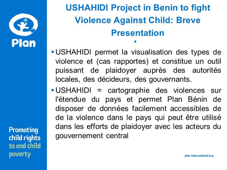 USHAHIDI Project in Benin to fight Violence Against Child: Breve Presentation USHAHIDI permet la visualisation des types de violence et (cas rapportes) et constitue un outil puissant de plaidoyer auprès des autorités locales, des décideurs, des gouvernants.