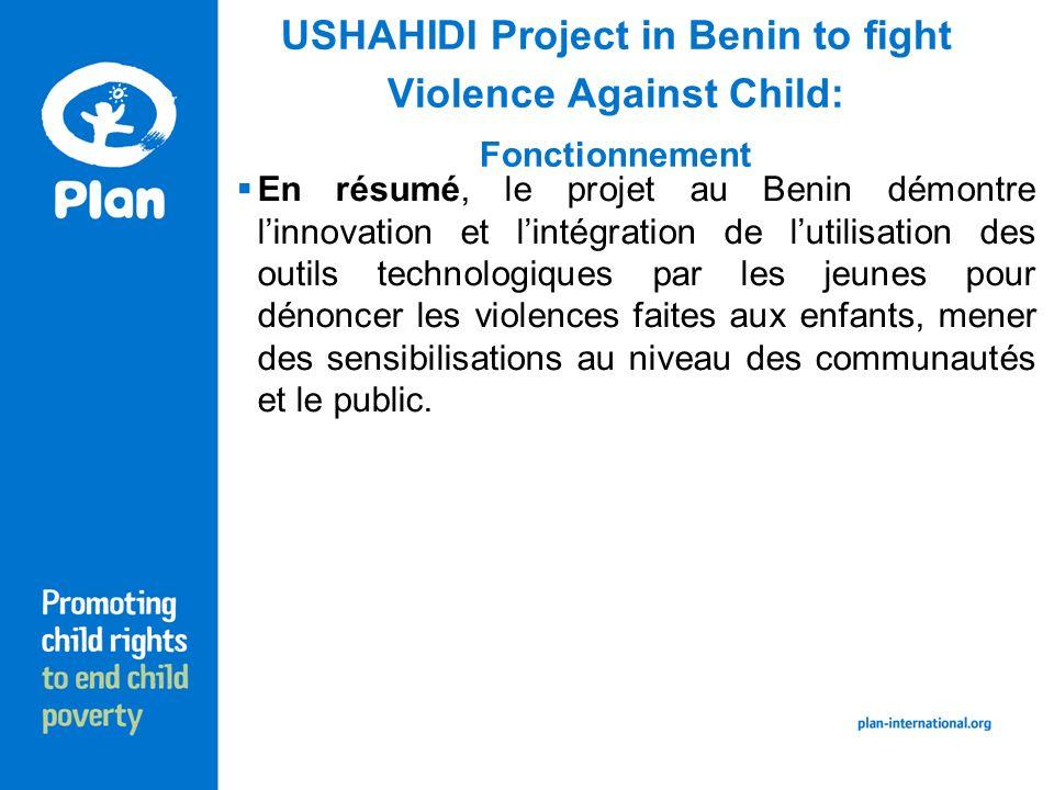 USHAHIDI Project in Benin to fight Violence Against Child: Fonctionnement En résumé, le projet au Benin démontre linnovation et lintégration de lutilisation des outils technologiques par les jeunes pour dénoncer les violences faites aux enfants, mener des sensibilisations au niveau des communautés et le public.