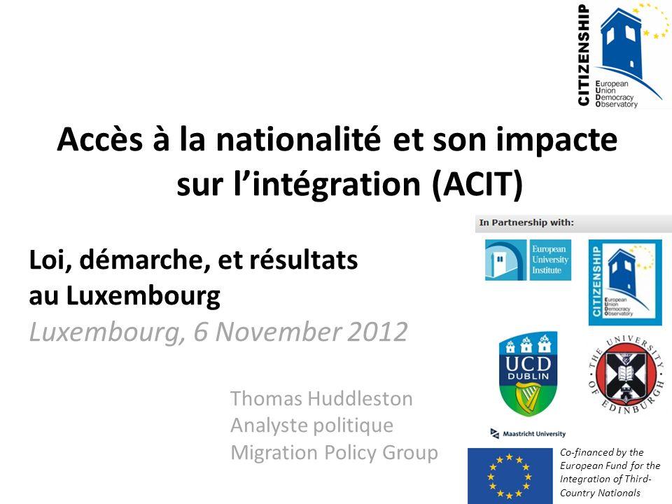 Accès à la nationalité et son impacte sur lintégration (ACIT) Loi, démarche, et résultats au Luxembourg Luxembourg, 6 November 2012 Thomas Huddleston