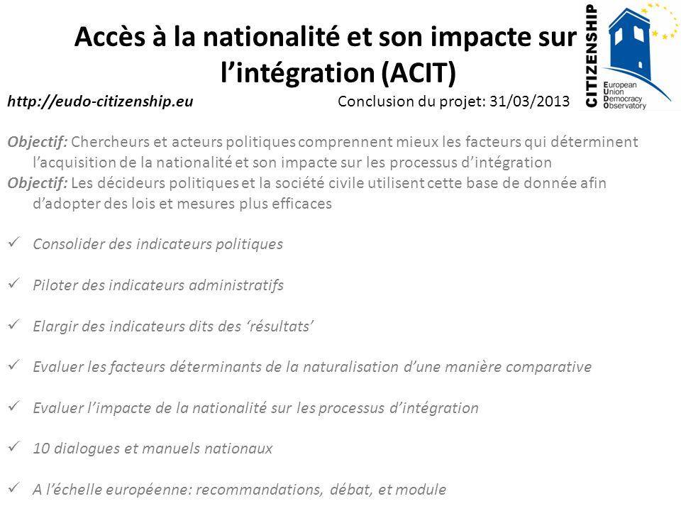 Accès à la nationalité et son impacte sur lintégration (ACIT) http://eudo-citizenship.eu Conclusion du projet: 31/03/2013 Objectif: Chercheurs et acte
