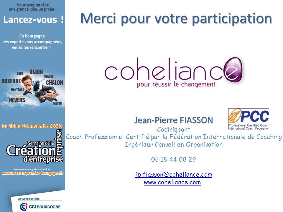 Merci pour votre participation Jean-Pierre FIASSON Codirigeant Coach Professionnel Certifié par la Fédération Internationale de Coaching Ingénieur Con