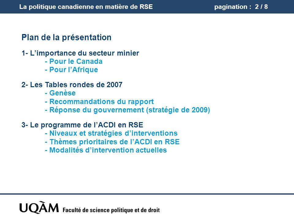 La politique canadienne en matière de RSEpagination : 2 / 8 Plan de la présentation 1- Limportance du secteur minier - Pour le Canada - Pour lAfrique 2- Les Tables rondes de 2007 - Genèse - Recommandations du rapport - Réponse du gouvernement (stratégie de 2009) 3- Le programme de lACDI en RSE - Niveaux et stratégies dinterventions - Thèmes prioritaires de lACDI en RSE - Modalités dintervention actuelles