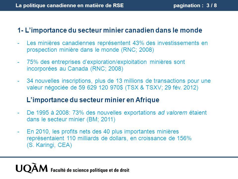 pagination : 3 / 8 1- Limportance du secteur minier canadien dans le monde -Les minières canadiennes représentent 43% des investissements en prospection minière dans le monde (RNC; 2008) -75% des entreprises dexploration/exploitation minières sont incorporées au Canada (RNC; 2008) -34 nouvelles inscriptions, plus de 13 millions de transactions pour une valeur négociée de 59 629 120 970$ (TSX & TSXV; 29 fév.