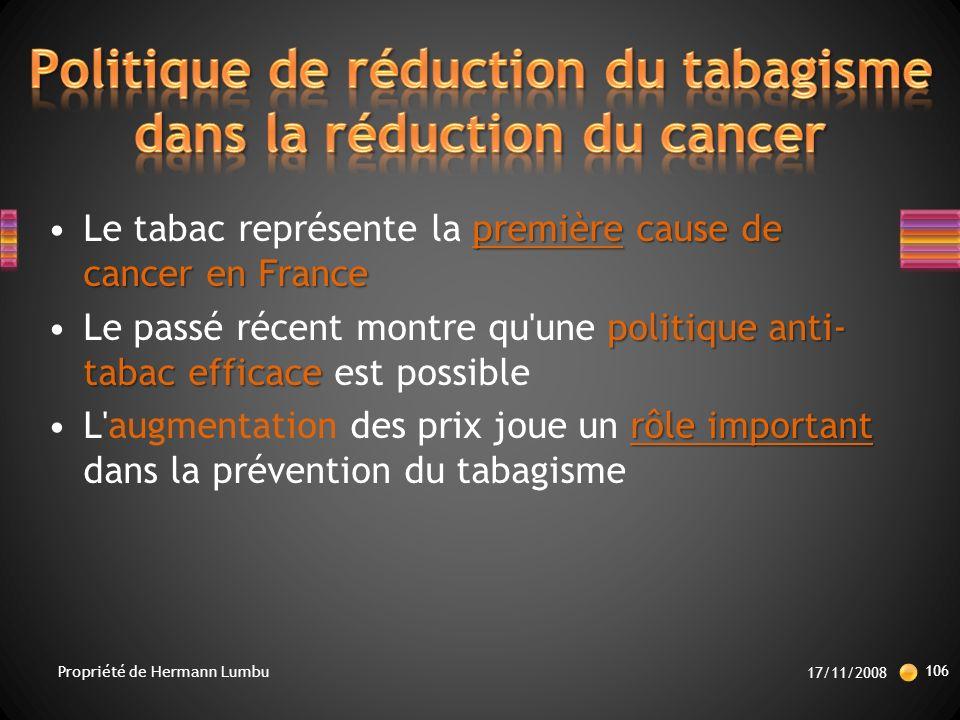 première cause de cancer en FranceLe tabac représente la première cause de cancer en France politique anti- tabac efficaceLe passé récent montre qu une politique anti- tabac efficace est possible rôle importantL augmentation des prix joue un rôle important dans la prévention du tabagisme 17/11/2008 106 Propriété de Hermann Lumbu