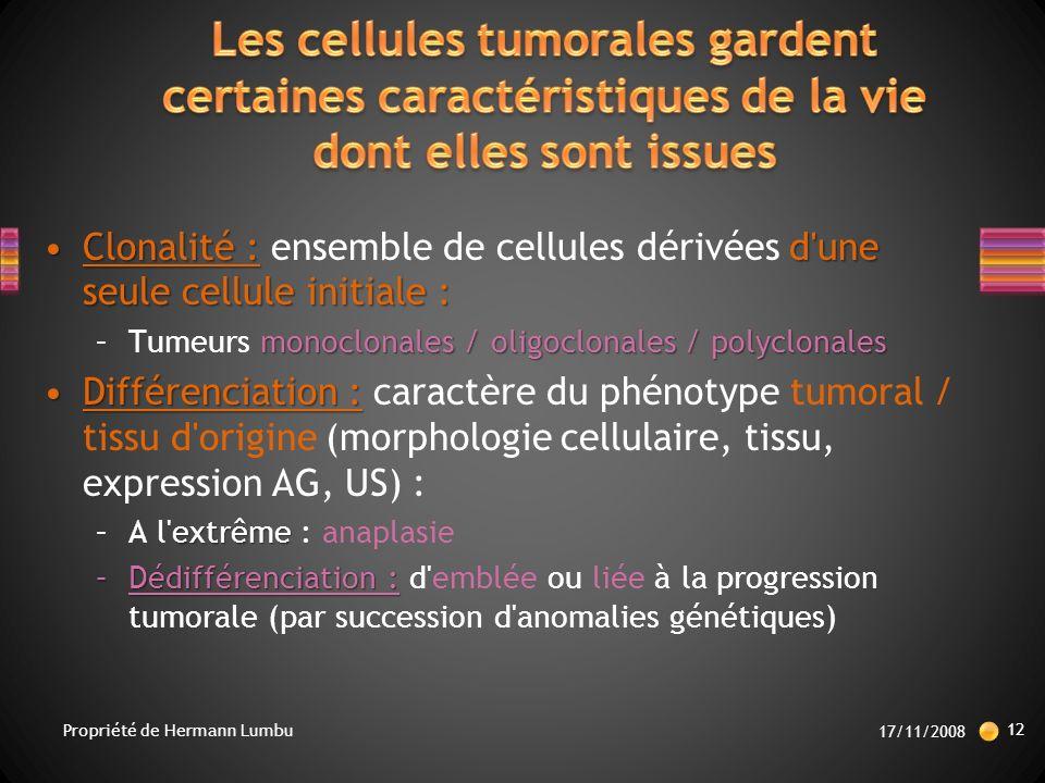 Clonalité : d une seule cellule initiale :Clonalité : ensemble de cellules dérivées d une seule cellule initiale : monoclonales / oligoclonales / polyclonales –Tumeurs monoclonales / oligoclonales / polyclonales Différenciation :Différenciation : caractère du phénotype tumoral / tissu d origine (morphologie cellulaire, tissu, expression AG, US) : extrême –A l extrême : anaplasie –Dédifférenciation : –Dédifférenciation : d emblée ou liée à la progression tumorale (par succession d anomalies génétiques) 17/11/2008 12 Propriété de Hermann Lumbu