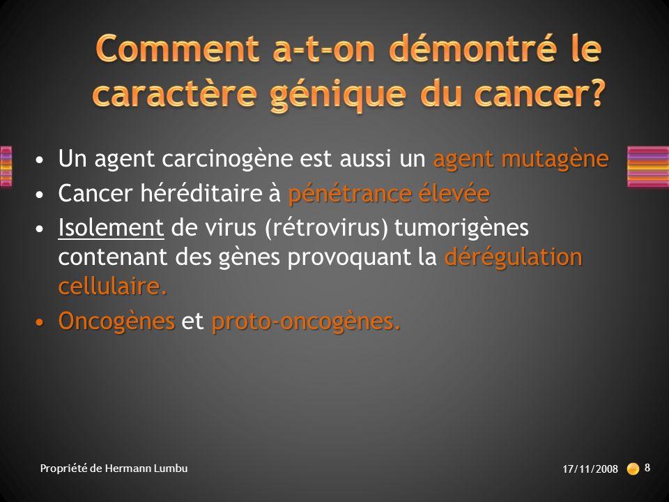 Mutations :Mutations : –Activation d oncogènes ou inactivation d antioncogènes –Atteinte de cellules souches –Plusieurs mutations successives (min 3-6) 17/11/2008 19 Propriété de Hermann Lumbu