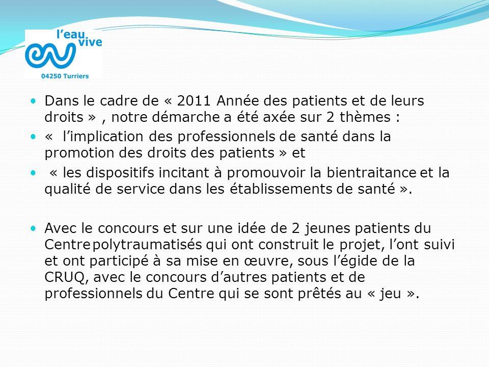 Dans le cadre de « 2011 Année des patients et de leurs droits », notre démarche a été axée sur 2 thèmes : « limplication des professionnels de santé dans la promotion des droits des patients » et « les dispositifs incitant à promouvoir la bientraitance et la qualité de service dans les établissements de santé ».