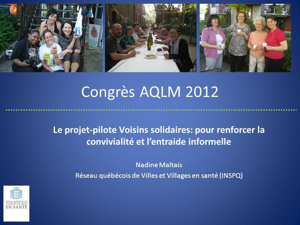 Congrès AQLM 2012 Le projet-pilote Voisins solidaires: pour renforcer la convivialité et lentraide informelle Nadine Maltais Réseau québécois de Ville