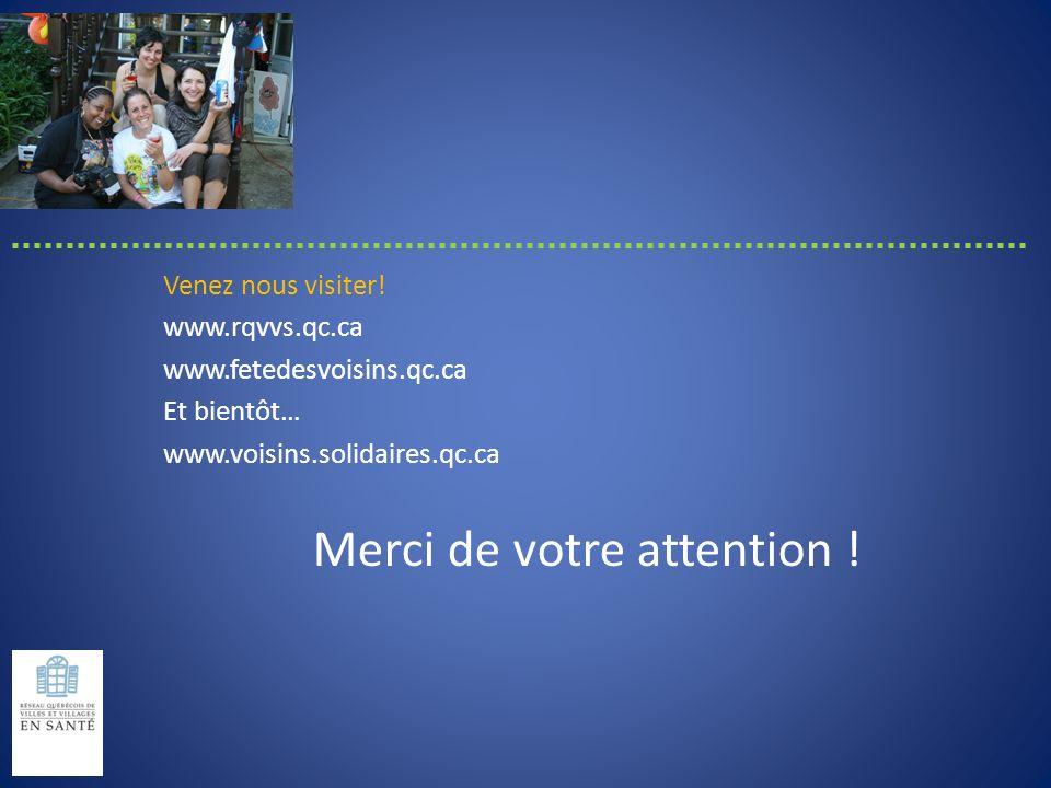 Venez nous visiter! www.rqvvs.qc.ca www.fetedesvoisins.qc.ca Et bientôt… www.voisins.solidaires.qc.ca Merci de votre attention !