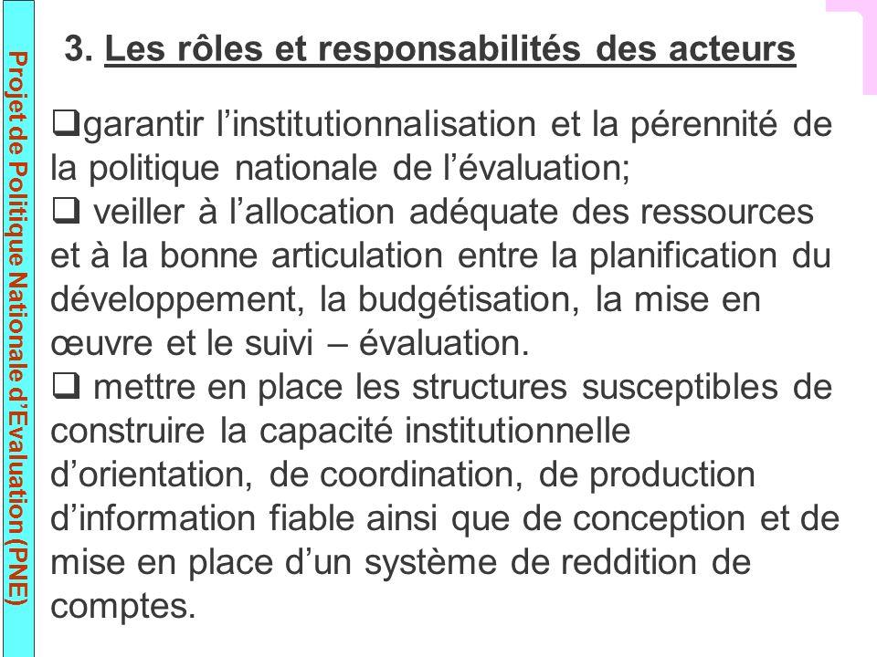 Projet de Politique Nationale dEvaluation (PNE) garantir linstitutionnalisation et la pérennité de la politique nationale de lévaluation; veiller à la
