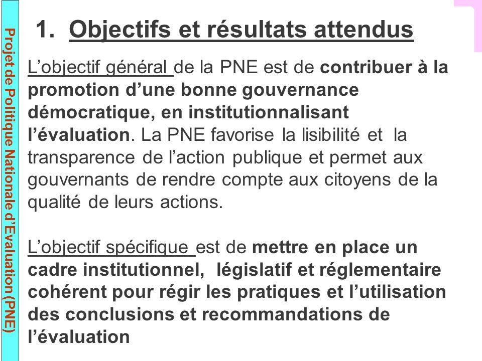 Projet de Politique Nationale dEvaluation (PNE) 1. Objectifs et résultats attendus Lobjectif général de la PNE est de contribuer à la promotion dune b