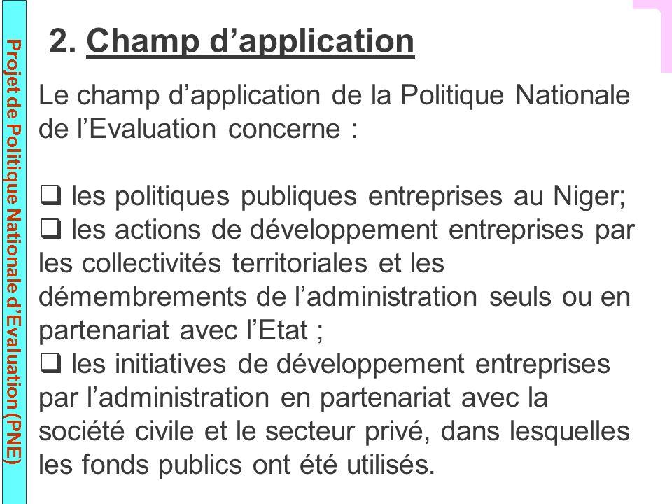 Projet de Politique Nationale dEvaluation (PNE) Le champ dapplication de la Politique Nationale de lEvaluation concerne : les politiques publiques entreprises au Niger; les actions de développement entreprises par les collectivités territoriales et les démembrements de ladministration seuls ou en partenariat avec lEtat ; les initiatives de développement entreprises par ladministration en partenariat avec la société civile et le secteur privé, dans lesquelles les fonds publics ont été utilisés.