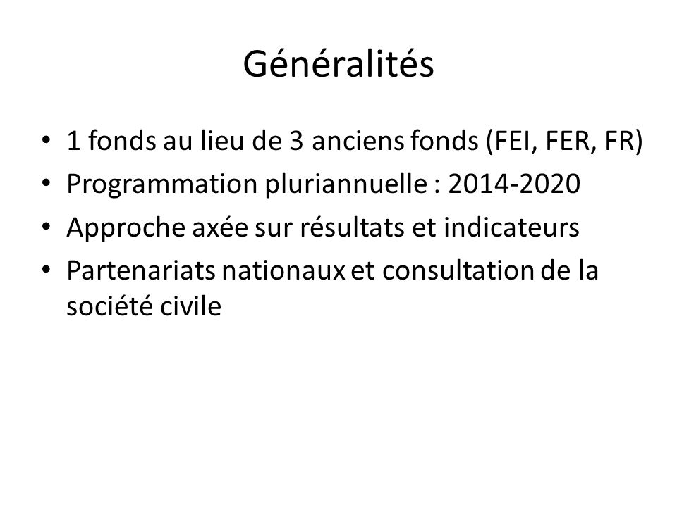 Généralités 1 fonds au lieu de 3 anciens fonds (FEI, FER, FR) Programmation pluriannuelle : 2014-2020 Approche axée sur résultats et indicateurs Partenariats nationaux et consultation de la société civile