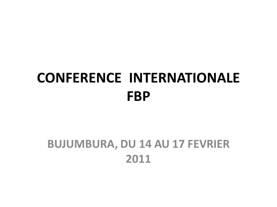 CONFERENCE INTERNATIONALE FBP BUJUMBURA, DU 14 AU 17 FEVRIER 2011