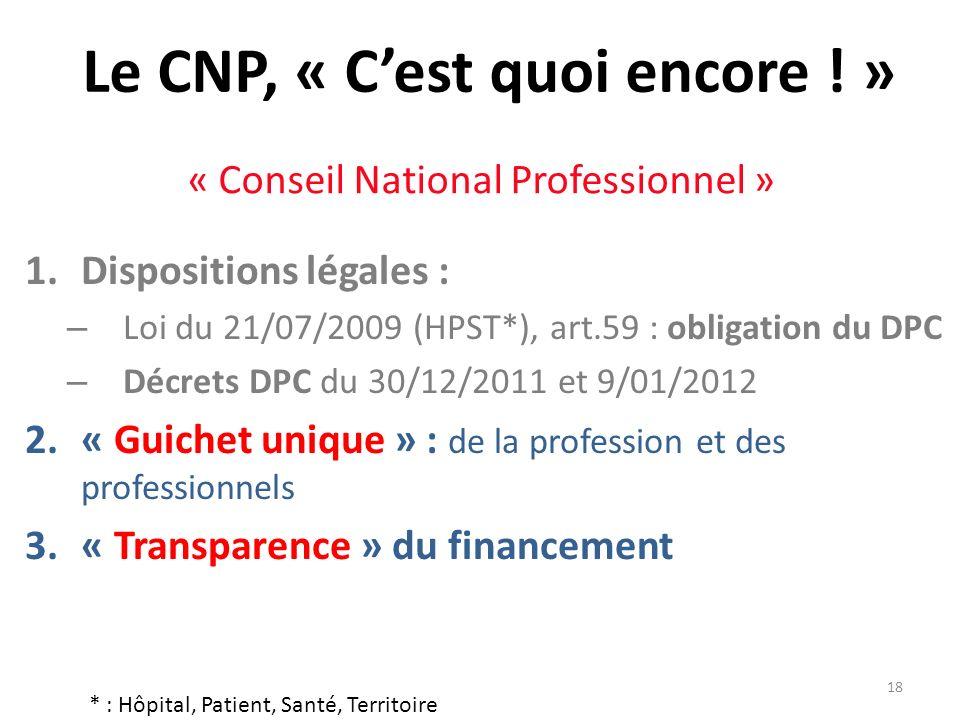 18 Le CNP, « Cest quoi encore ! » 1.Dispositions légales : – Loi du 21/07/2009 (HPST*), art.59 : obligation du DPC – Décrets DPC du 30/12/2011 et 9/01
