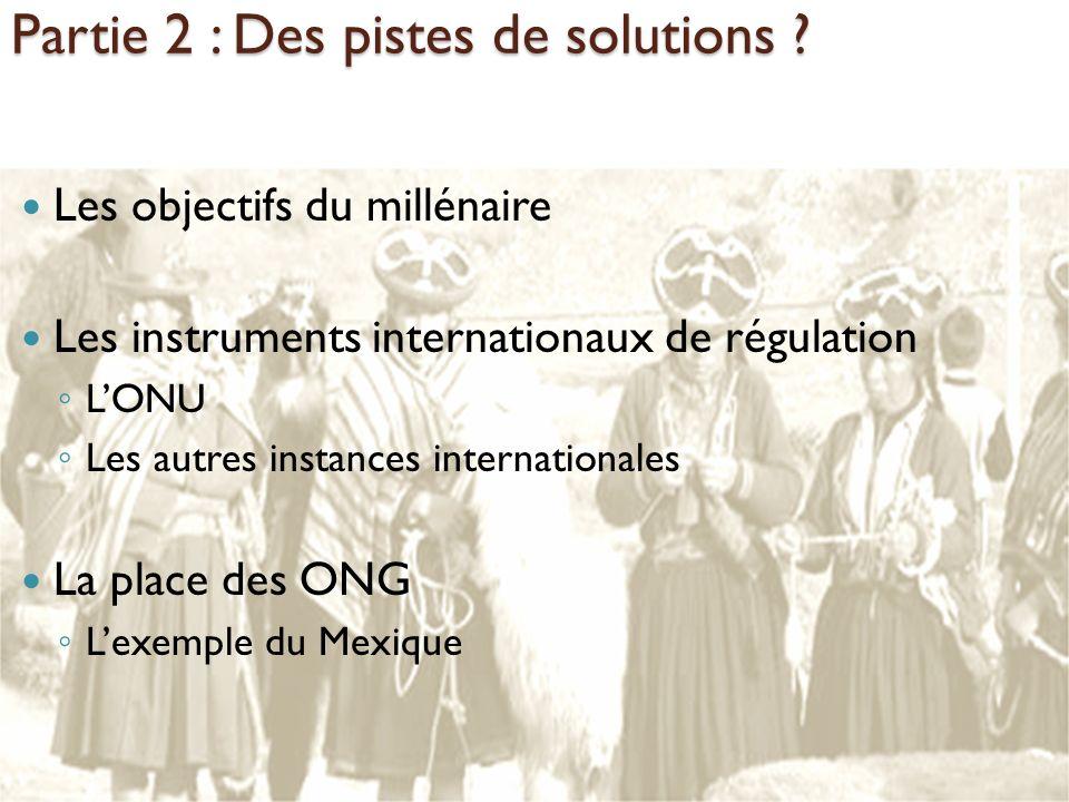 Partie 2 : Des pistes de solutions ? Les objectifs du millénaire Les instruments internationaux de régulation LONU Les autres instances internationale