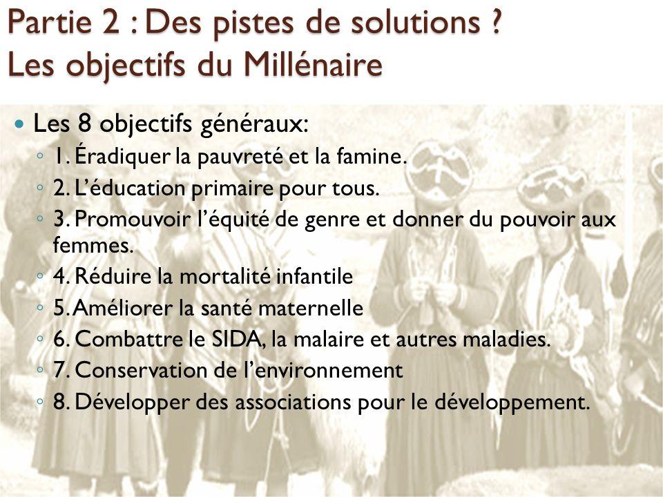 Partie 2 : Des pistes de solutions ? Les objectifs du Millénaire Les 8 objectifs généraux: 1. Éradiquer la pauvreté et la famine. 2. Léducation primai