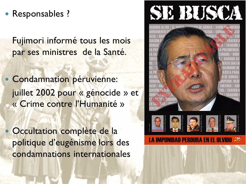 Responsables ? Fujimori informé tous les mois par ses ministres de la Santé. Condamnation péruvienne: juillet 2002 pour « génocide » et « Crime contre