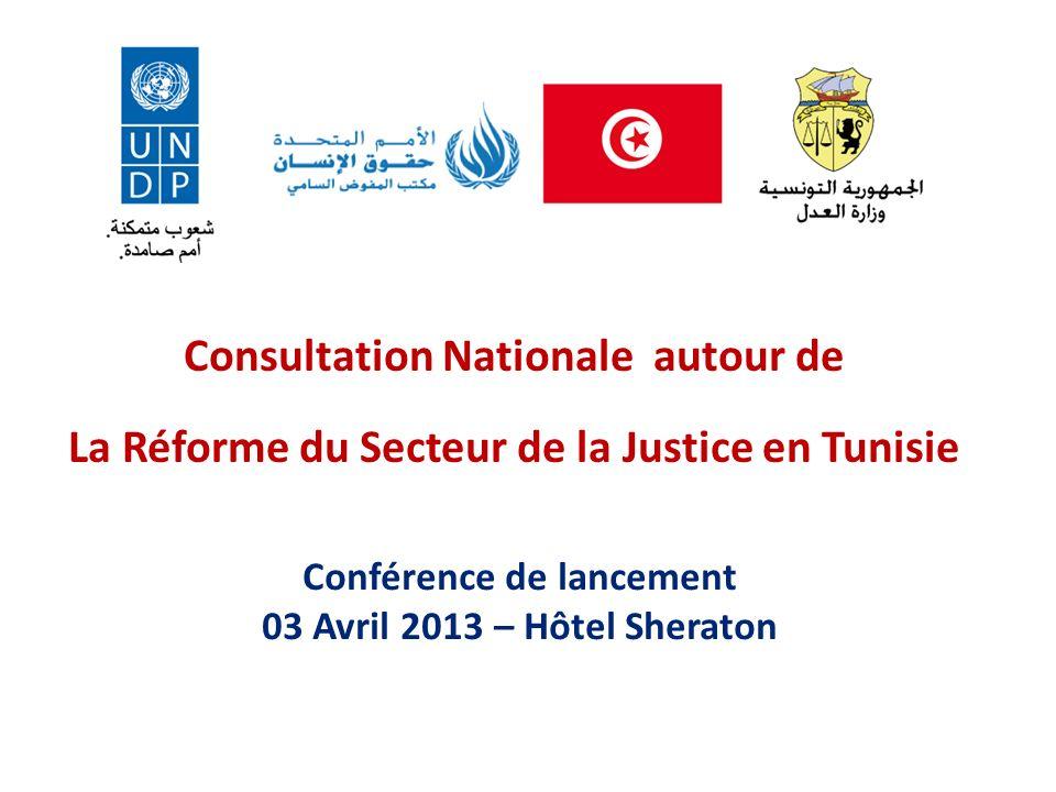 Consultation Nationale autour de La Réforme du Secteur de la Justice en Tunisie Conférence de lancement 03 Avril 2013 – Hôtel Sheraton