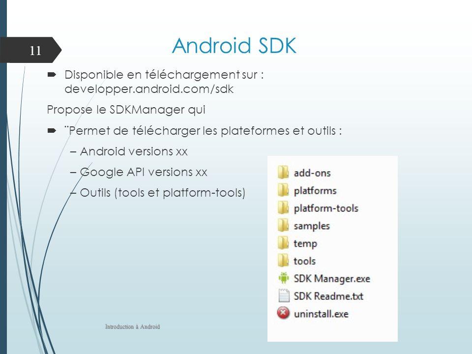 Android SDK Disponible en téléchargement sur : developper.android.com/sdk Propose le SDKManager qui ¨Permet de télécharger les plateformes et outils : – Android versions xx – Google API versions xx – Outils (tools et platform-tools) Introduction à Android 11