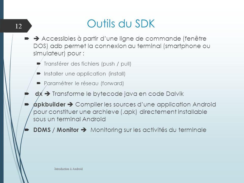 Outils du SDK Accessibles à partir dune ligne de commande (fenêtre DOS) adb permet la connexion au terminal (smartphone ou simulateur) pour : Transfér