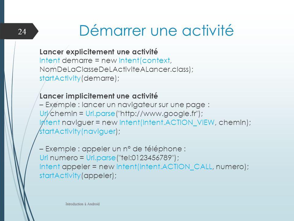 Démarrer une activité Lancer explicitement une activité Intent demarre = new Intent(context, NomDeLaClasseDeLActiviteALancer.class); startActivity(demarre); Lancer implicitement une activité – Exemple : lancer un navigateur sur une page : Uri chemin = Uri.parse( http://www.google.fr ); Intent naviguer = new Intent(Intent.ACTION_VIEW, chemin); startActivity(naviguer); – Exemple : appeler un n° de téléphone : Uri numero = Uri.parse( tel:0123456789 ); Intent appeler = new Intent(Intent.ACTION_CALL, numero); startActivity(appeler); Introduction à Android 24