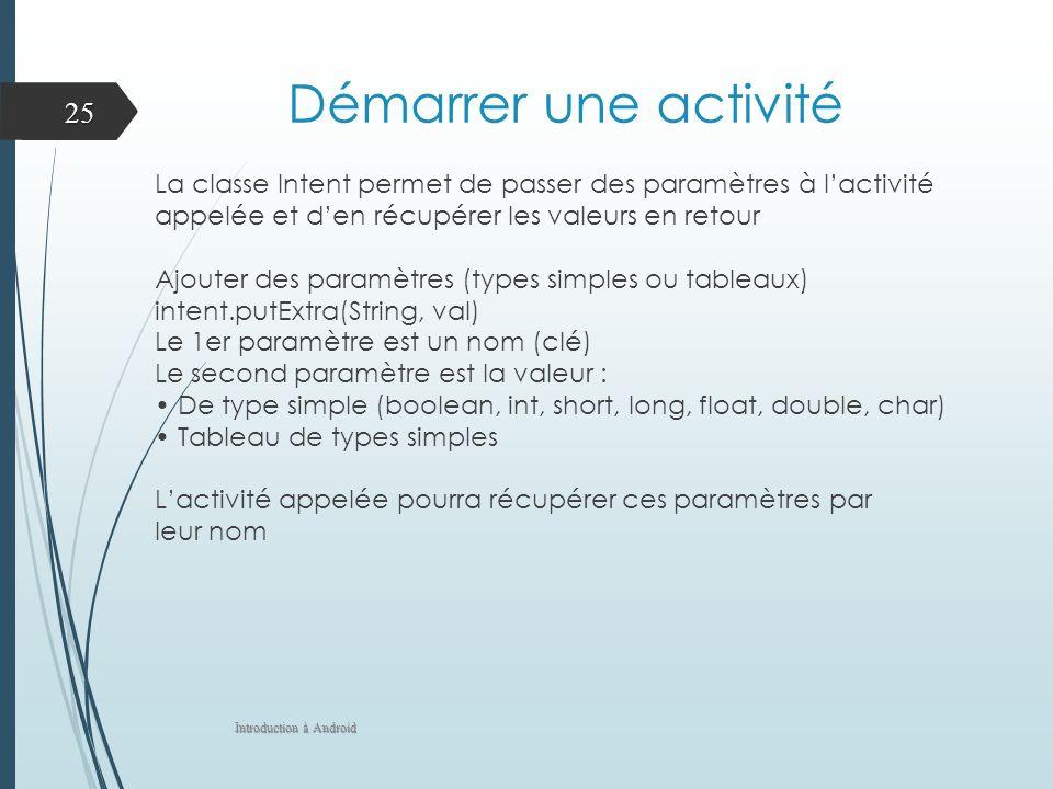 Démarrer une activité La classe Intent permet de passer des paramètres à lactivité appelée et den récupérer les valeurs en retour Ajouter des paramètr
