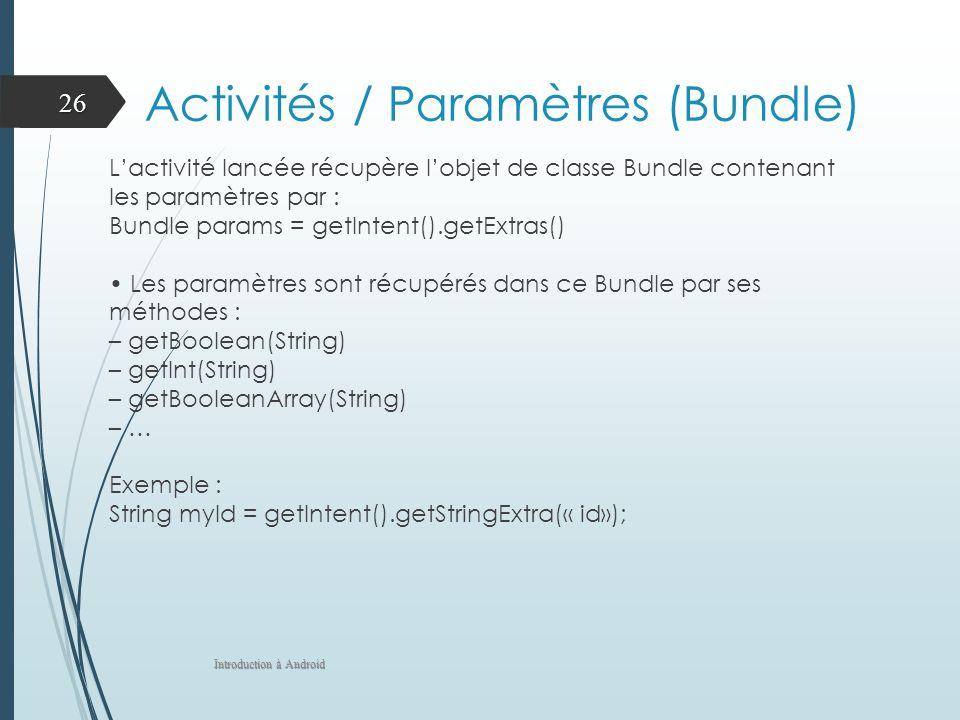 Activités / Paramètres (Bundle) Lactivité lancée récupère lobjet de classe Bundle contenant les paramètres par : Bundle params = getIntent().getExtras() Les paramètres sont récupérés dans ce Bundle par ses méthodes : – getBoolean(String) – getInt(String) – getBooleanArray(String) – … Exemple : String myId = getIntent().getStringExtra(« id»); Introduction à Android 26