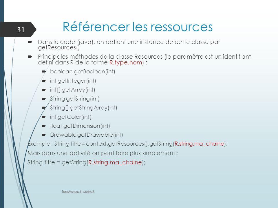 Référencer les ressources Dans le code (java), on obtient une instance de cette classe par getResources() Principales méthodes de la classe Resources (le paramètre est un identifiant défini dans R de la forme R.type.nom) : boolean getBoolean(int) int getInteger(int) int[] getArray(int) String getString(int) String[] getStringArray(int) int getColor(int) float getDimension(int) Drawable getDrawable(int) Exemple : String titre = context.getResources().getString(R.string.ma_chaine); Mais dans une activité on peut faire plus simplement : String titre = getString(R.string.ma_chaine); Introduction à Android 31