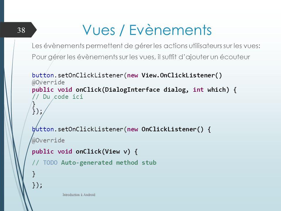 Vues / Evènements Les évènements permettent de gérer les actions utilisateurs sur les vues: Pour gérer les évènements sur les vues, il suffit dajouter un écouteur button.setOnClickListener(new View.OnClickListener() @Override public void onClick(DialogInterface dialog, int which) { // Du code ici } }); button.setOnClickListener(new OnClickListener() { @Override public void onClick(View v) { // TODO Auto-generated method stub } }); Introduction à Android 38