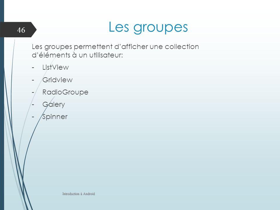 Les groupes Les groupes permettent dafficher une collection déléments à un utilisateur: -ListView -Gridview -RadioGroupe -Galery -Spinner Introduction à Android 46