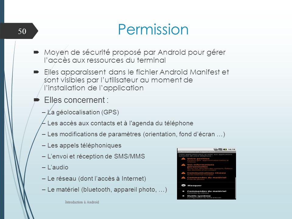 Permission Moyen de sécurité proposé par Android pour gérer laccès aux ressources du terminal Elles apparaissent dans le fichier Android Manifest et s