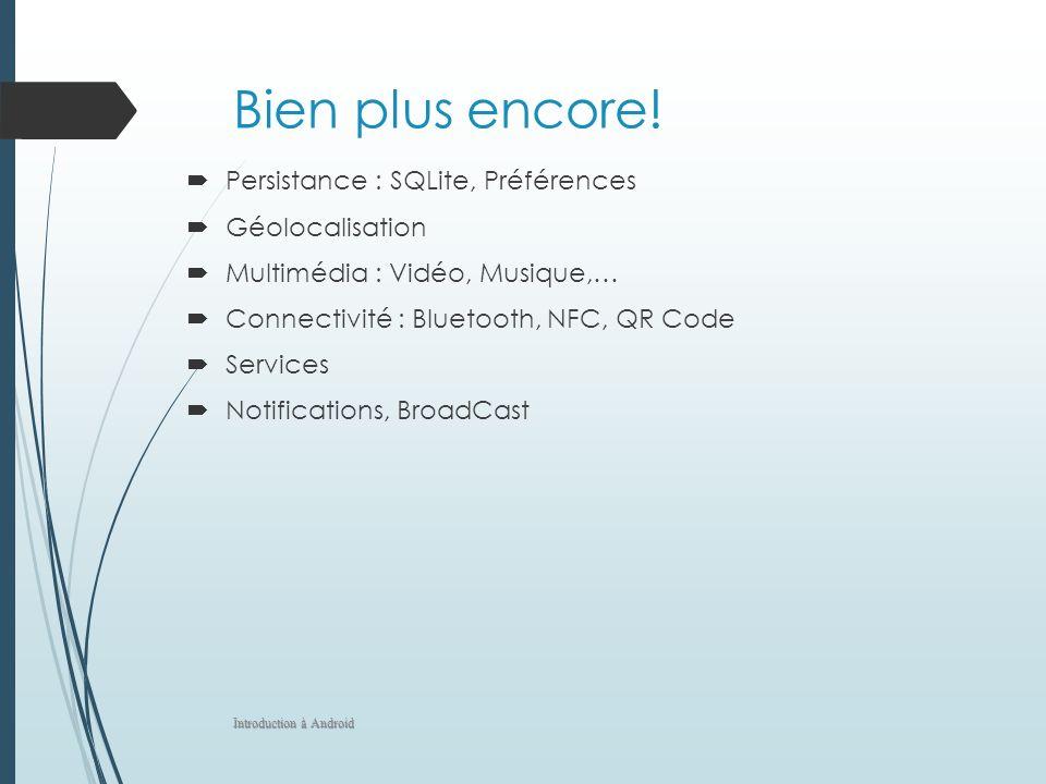 Bien plus encore! Persistance : SQLite, Préférences Géolocalisation Multimédia : Vidéo, Musique,… Connectivité : Bluetooth, NFC, QR Code Services Noti
