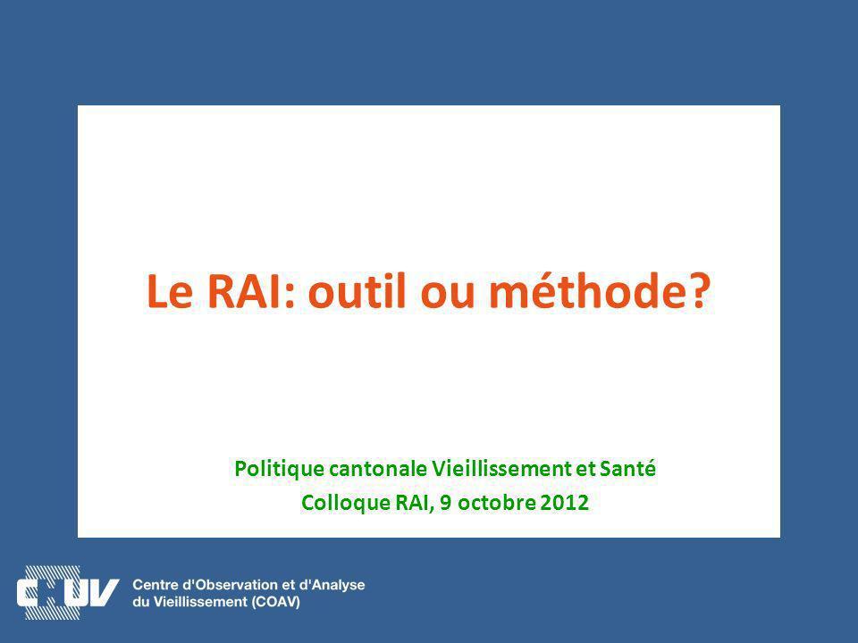 Le RAI: outil ou méthode? Politique cantonale Vieillissement et Santé Colloque RAI, 9 octobre 2012
