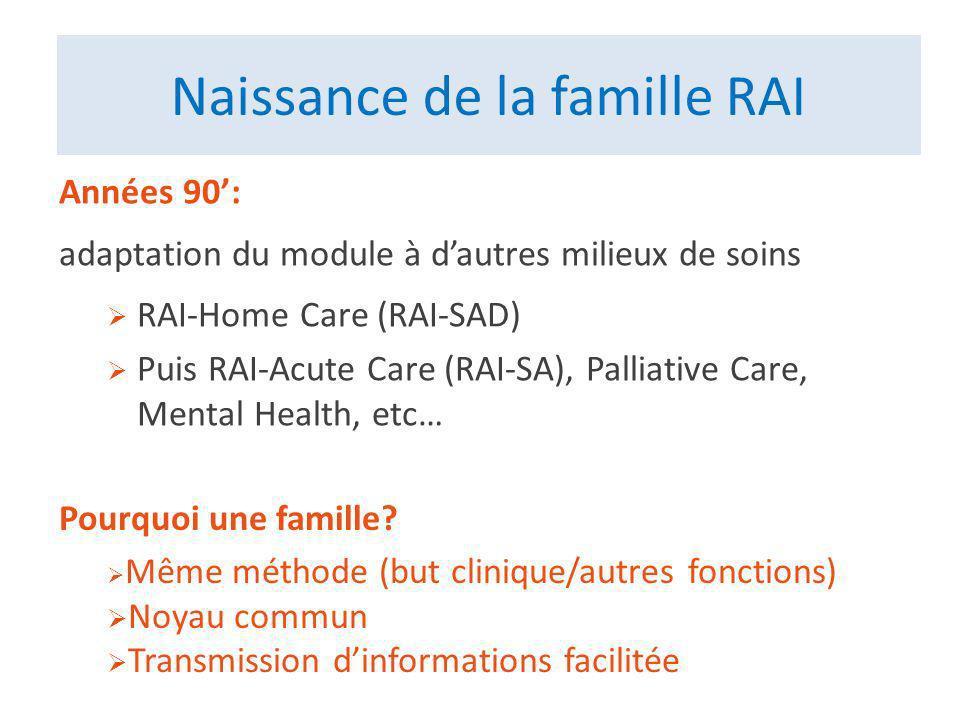 Naissance de la famille RAI Années 90: adaptation du module à dautres milieux de soins RAI-Home Care (RAI-SAD) Puis RAI-Acute Care (RAI-SA), Palliative Care, Mental Health, etc… Pourquoi une famille.
