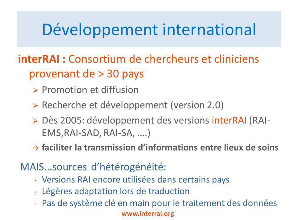 Développement international interRAI : Consortium de chercheurs et cliniciens provenant de > 30 pays Promotion et diffusion Recherche et développement (version 2.0) Dès 2005: développement des versions interRAI (RAI- EMS,RAI-SAD, RAI-SA, ….) faciliter la transmission dinformations entre lieux de soins www.interrai.org MAIS...sources dhétérogénéité: - Versions RAI encore utilisées dans certains pays - Légères adaptation lors de traduction - Pas de système clé en main pour le traitement des données