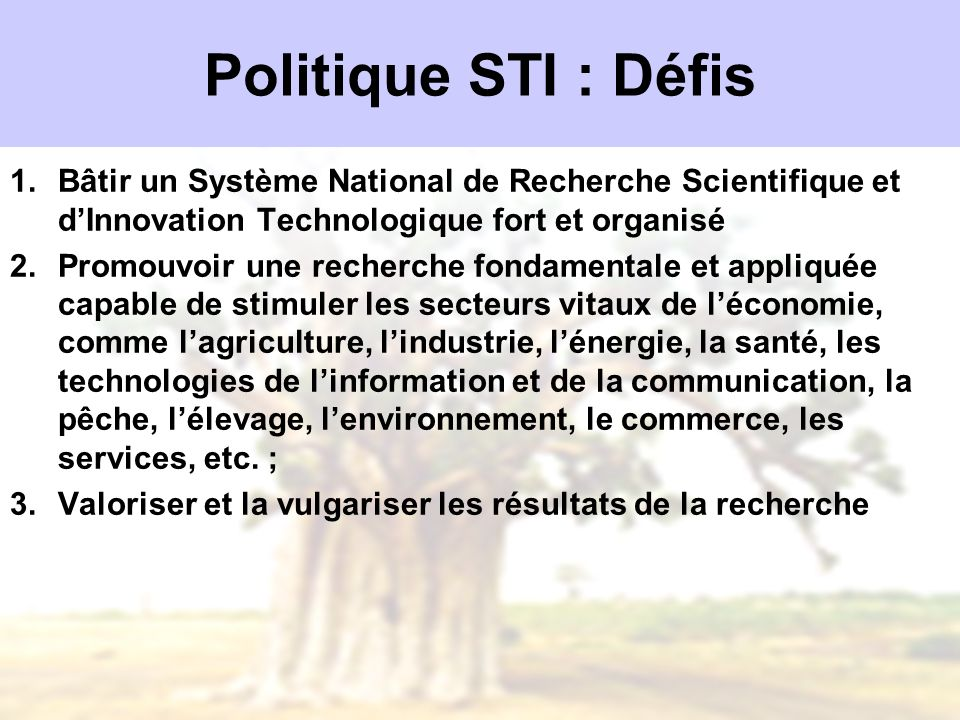 Politique STI : Défis 1.Bâtir un Système National de Recherche Scientifique et dInnovation Technologique fort et organisé 2.Promouvoir une recherche f