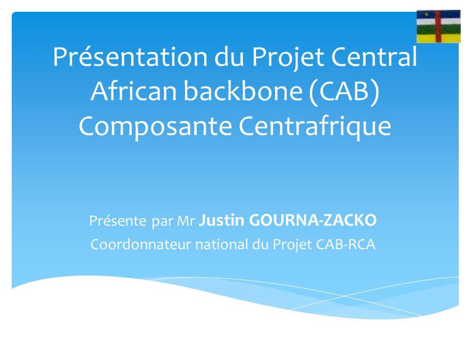 Présentation du Projet Central African backbone (CAB) Composante Centrafrique Présente par Mr Justin GOURNA-ZACKO Coordonnateur national du Projet CAB-RCA