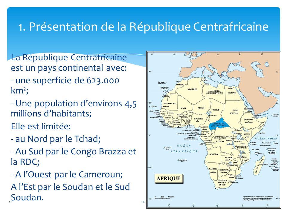 1. Présentation de la République Centrafricaine La République Centrafricaine est un pays continental avec: - une superficie de 623.000 km²; - Une popu