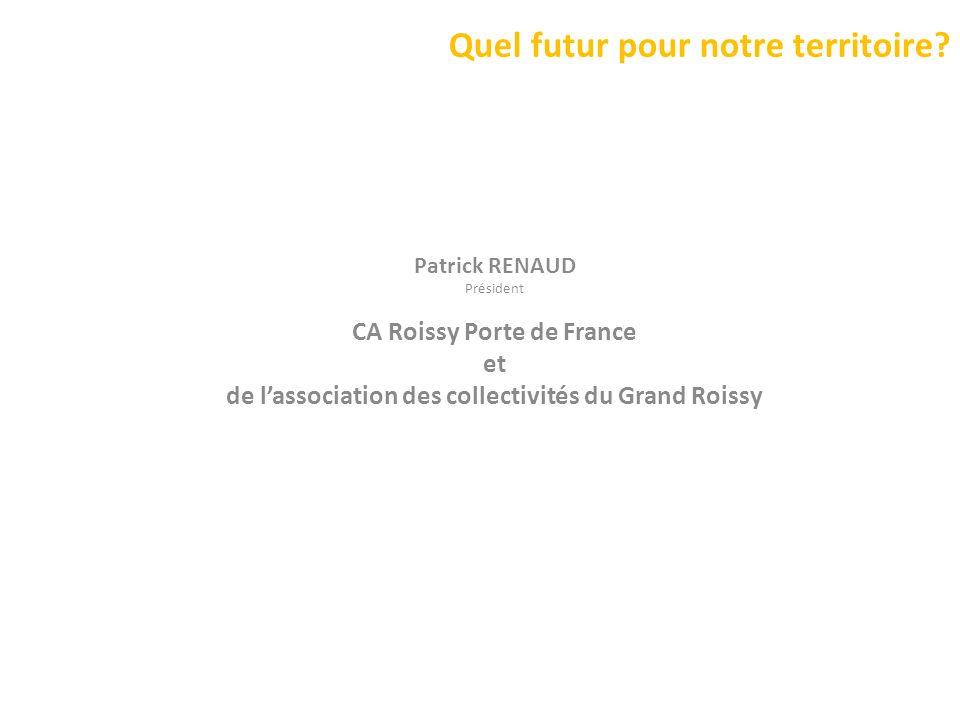 Quel futur pour notre territoire? Patrick RENAUD Président CA Roissy Porte de France et de lassociation des collectivités du Grand Roissy