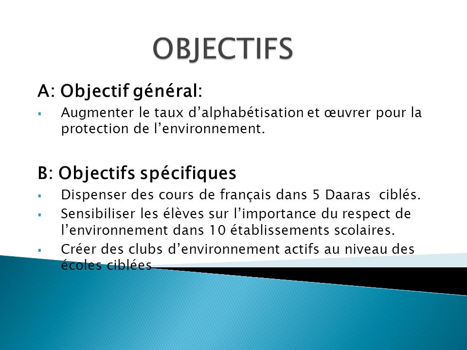 A: Objectif général: Augmenter le taux dalphabétisation et œuvrer pour la protection de lenvironnement. B: Objectifs spécifiques Dispenser des cours d