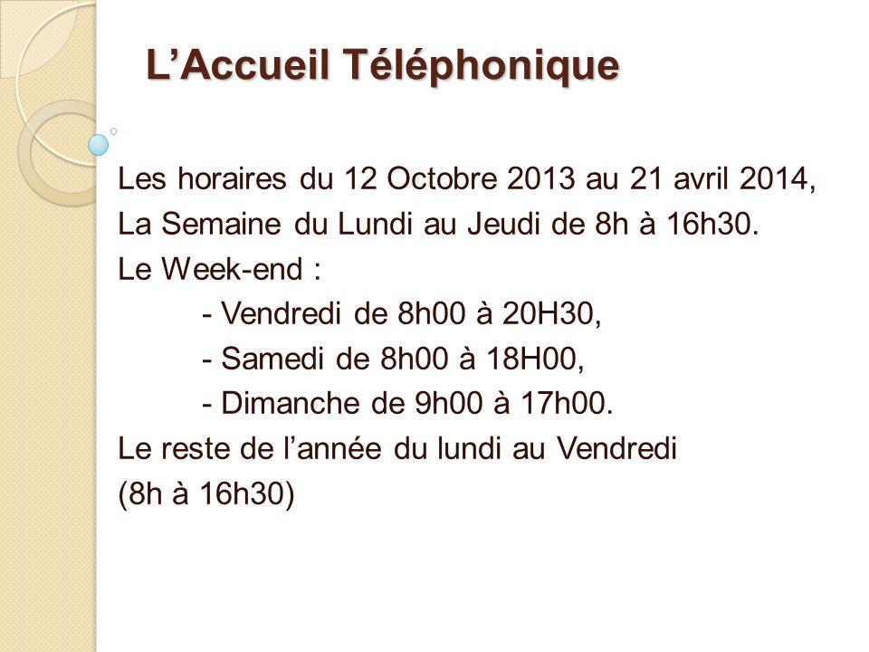LAccueil Téléphonique Les horaires du 12 Octobre 2013 au 21 avril 2014, La Semaine du Lundi au Jeudi de 8h à 16h30. Le Week-end : - Vendredi de 8h00 à
