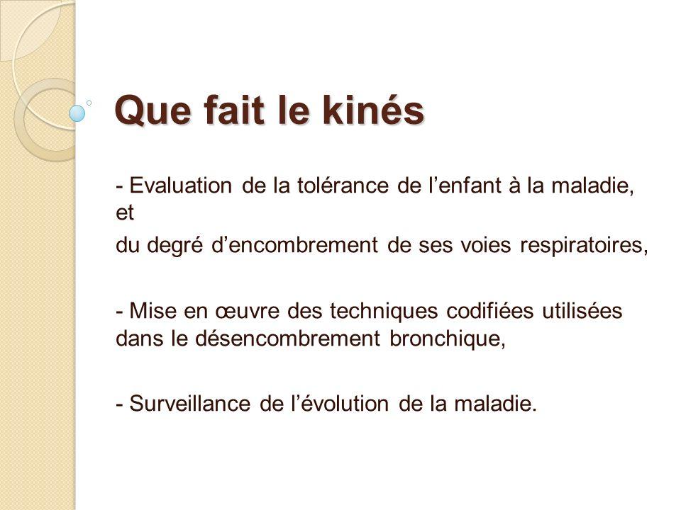 Que fait le kinés - Evaluation de la tolérance de lenfant à la maladie, et du degré dencombrement de ses voies respiratoires, - Mise en œuvre des tech