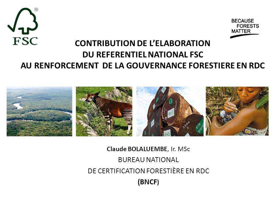 CONTRIBUTION DE LELABORATION DU REFERENTIEL NATIONAL FSC AU RENFORCEMENT DE LA GOUVERNANCE FORESTIERE EN RDC Claude BOLALUEMBE, Ir. MSc BUREAU NATIONA