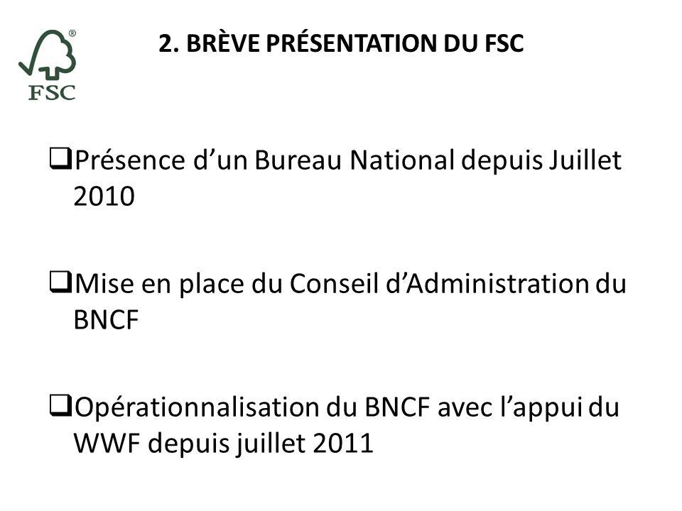 2. BRÈVE PRÉSENTATION DU FSC Présence dun Bureau National depuis Juillet 2010 Mise en place du Conseil dAdministration du BNCF Opérationnalisation du