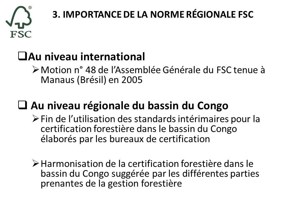3. IMPORTANCE DE LA NORME RÉGIONALE FSC Au niveau international Motion n° 48 de lAssemblée Générale du FSC tenue à Manaus (Brésil) en 2005 Au niveau r