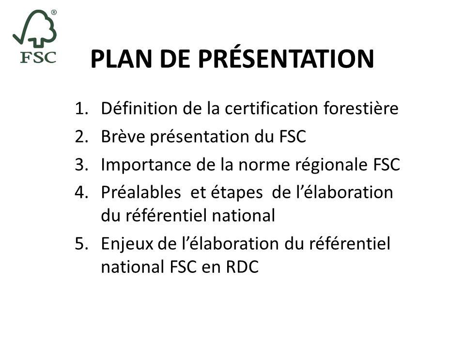 PLAN DE PRÉSENTATION 1.Définition de la certification forestière 2.Brève présentation du FSC 3.Importance de la norme régionale FSC 4.Préalables et ét