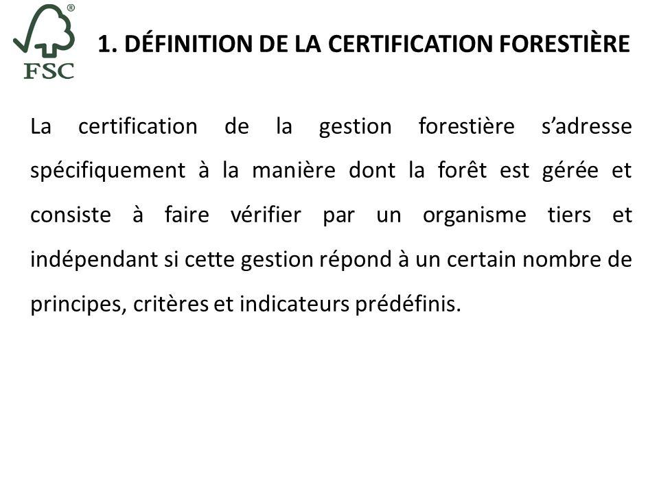 1. DÉFINITION DE LA CERTIFICATION FORESTIÈRE La certification de la gestion forestière sadresse spécifiquement à la manière dont la forêt est gérée et